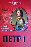 Иван Медведев -Петр I. Добрый или злой гений России