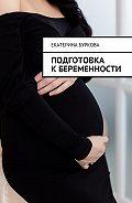 Екатерина Буркова -Подготовка кбеременности