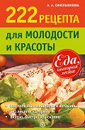 А. А. Синельникова - 222 рецепта для молодости и красоты