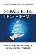 Алексей Назаров -Управление продажами. Как построить систему продаж, которая реально работает