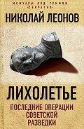 Николай Леонов - Лихолетье: последние операции советской разведки