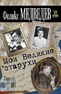 Феликс Медведев - Мои Великие старухи
