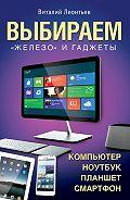 Виталий Леонтьев - Выбираем компьютер, ноутбук, планшет, смартфон