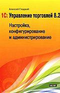 Алексей Гладкий -1С: Управление торговлей 8.2. Настройка, конфигурирование и администрирование