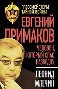 Леонид Млечин - Евгений Примаков. Человек, который спас разведку
