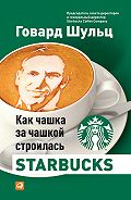 Говард Шульц -Как чашка за чашкой строилась Starbucks