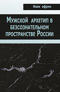 Иван Африн -Мужской архетип в безсознательном пространстве России
