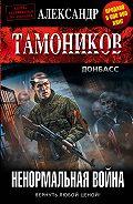 Александр Тамоников - Ненормальная война