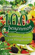 Ирина Вечерская -100 рецептов салатной диеты для похудения. Вкусно, полезно, душевно, целебно