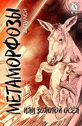 Апулей -Метаморфозы, или Золотой осел (С иллюстрациями)