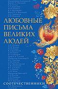 Коллектив Авторов - Любовные письма великих людей. Соотечественники