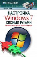 Алексей Гладкий -Настройка Windows 7 своими руками. Как сделать, чтобы работать было легко и удобно