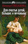 Наталья Ивановна Степанова -Для счастья детей, больших и маленьких