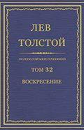 Лев Толстой - Полное собрание сочинений. Том 32. Воскресение