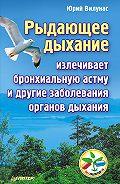 Юрий Георгиевич Вилунас -Рыдающее дыхание излечивает бронхиальную астму и другие заболевания органов дыхания