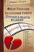 Федор Раззаков -Врачебные тайны. Пороки и недуги великих