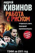 Андрей Кивинов -Работа с риском (сборник)