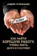 Вадим Устюжанин -Как найти хорошую работу, чтобы жить долго и счастливо