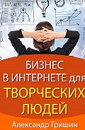 Александр Гришин -Бизнес винтернете длятворческих людей