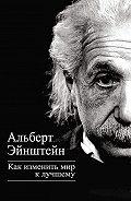 Альберт Эйнштейн - Как изменить мир к лучшему