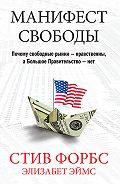 Стив Форбс -Манифест свободы. Почему свободные рынки – нравственны, а Большое Правительство – нет