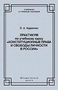 Лидия Нудненко - Практикум по учебному курсу «Конституционные права и свободы личности в России»