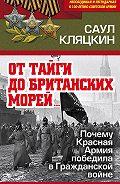 Саул Маркович Кляцкин -«От тайги до британских морей…»: Почему Красная Армия победила в Гражданской войне