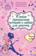 Ирина Щеглова, Светлана Лубенец, Юлия Кузнецова - Самые прекрасные истории о любви для девочек