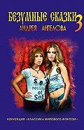 Андрей Ангелов - Безумные сказки Андрея Ангелова. Книга третья