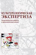 Коллектив Авторов -Культурологическая экспертиза: теоретические модели и практический опыт
