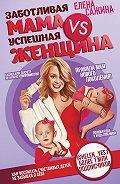 Елена Сажина -Заботливая мама VS Успешная женщина. Правила мам нового поколения