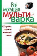 Е. Левашева -Все могущая мультиварка. 100 лучших рецептов для вашей семьи
