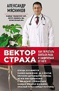 Александр Мясников -Вектор страха. Как перестать бояться рака и защититься от него