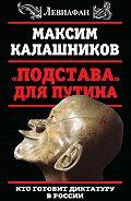 Максим Калашников -«Подстава» для Путина. Кто готовит диктатуру в России