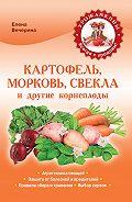 Елена Вечерина -Картофель, морковь, свекла и другие корнеплоды