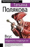 Татьяна Викторовна Полякова -Вкус ледяного поцелуя