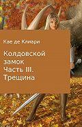 Кае Клиари -Колдовской замок. Часть III. Трещина