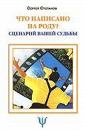 Сергей Степанов -Что написано на роду? Сценарий вашей судьбы