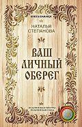 Наталья Ивановна Степанова - Ваш личный оберег