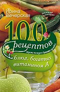 Ирина Вечерская - 100 рецептов блюд, богатых витамином А. Вкусно, полезно, душевно, целебно