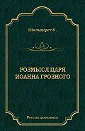 Константин Шильдкрет -Розмысл царя Иоанна Грозного