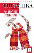 Анатолий Тихонович Гладилин - Тигрушка (сборник)