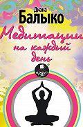 Диана Балыко -Медитации на каждый день