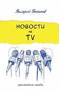 Валерий Богатов -Новости на телевидении. Практическое пособие
