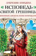 Лукреция Борджиа - Исповедь «святой грешницы». Любовный дневник эпохи Возрождения