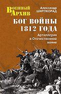 Александр Широкорад -Бог войны 1812 года. Артиллерия в Отечественной войне
