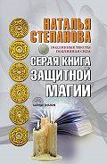 Наталья Ивановна Степанова -Серая книга защитной магии