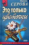 Марина Сергеевна Серова -Это только цветочки