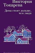 Виктория Самойловна Токарева -Дома стоят дольше, чем люди (сборник)