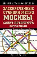 Матвей Гречко - Засекреченные станции метро Москвы, Санкт-Петербурга и других городов